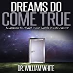 Dreams Do Come True: Hypnosis to Reach Your Goals in Life Faster | Dr. William White
