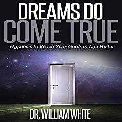 Dreams Do Come True: Hypnosis to Reach Your Goals in Life Faster