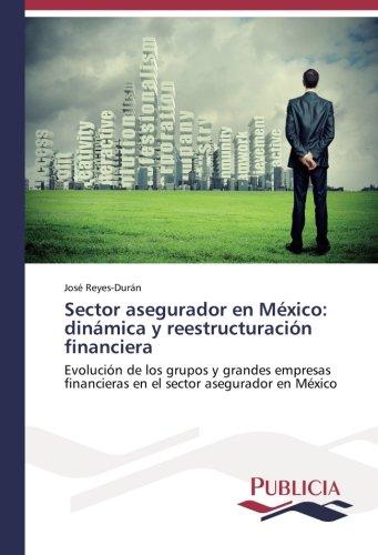 Descargar Libro Sector Asegurador En México: Dinámica Y Reestructuración Financiera: Evolución De Los Grupos Y Grandes Empresas Financieras En El Sector Asegurador En México José Reyes-durán