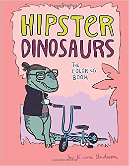 Hipster Dinosaurs The Coloring Book Kiana Anderson 9781979338974 Amazon Books