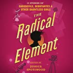 The Radical Element: Twelve Stories of Daredevils, Debutants, and Other Dauntless Girls | Jessica Spotswood - Editor