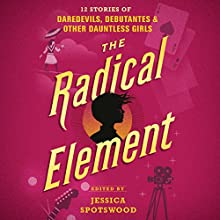 The Radical Element: Twelve Stories of Daredevils, Debutants, and Other Dauntless Girls Audiobook by Jessica Spotswood - Editor Narrated by Bahni Turpin