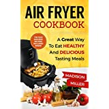 Air Fryer Cookbook: A Great Way to Eat Healthy and Delicious Tasting Meals
