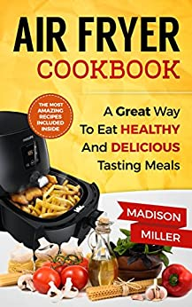 Air Fryer Recipe Book: A Great Way to Eat Healthy and