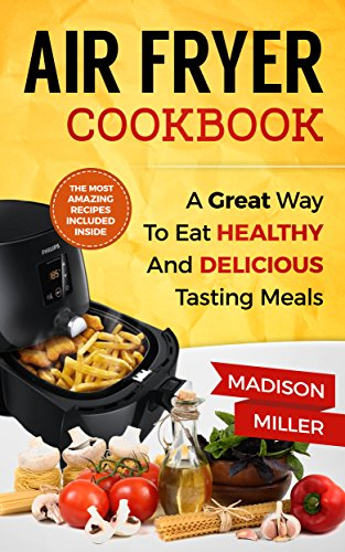 Air Fryer Cookbook: A Great Way to Eat Healthy and Delicious Tasting Meals by Madison Miller