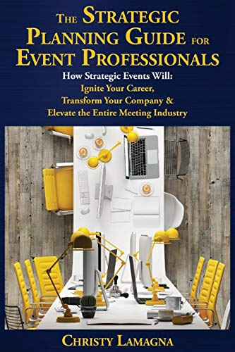 The Strategic Planning Guide for Event Professionals: How Strategic Events Will: Ignite Your Career, Transform Your Comp