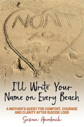Download for free I'll Write Your Name on Every Beach: A Mother's Quest for  Comfort, Courage and Clarity  After Suicide Loss