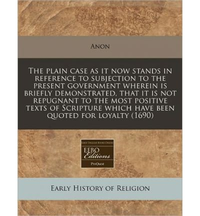 Read Online The Plain Case as It Now Stands in Reference to Subjection to the Present Government Wherein Is Briefly Demonstrated, That It Is Not Repugnant to the Most Positive Texts of Scripture Which Have Been Quoted for Loyalty (1690) (Paperback) - Common pdf