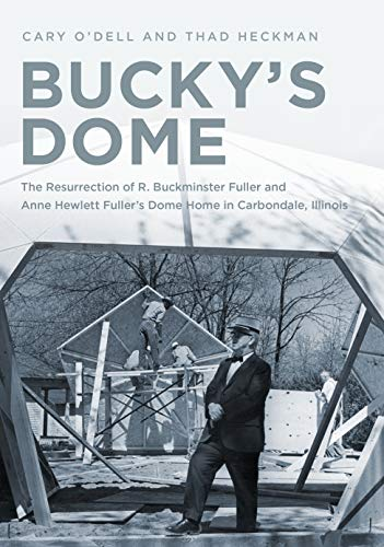 The Home Is a Dome: Buckminster Fuller, Carbondale, Illinois, and the Resurrection of an Iconic Dwelling (Building A Dome Home)