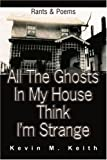 All the Ghosts in My House Think I'm Strange, Kevin M. Keith, 0595229794