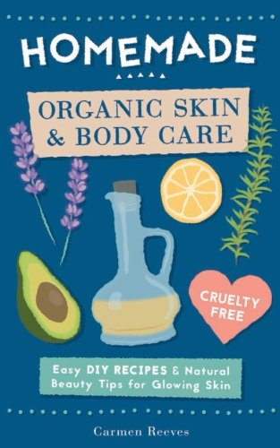 Homemade Organic Skin & Body Care: Easy DIY Recipes and Natural Beauty Tips for Glowing Skin (Body Butters, Essential Oils, Natural Makeup, Masks, Lotions, Body Scrubs & More - 100% Cruelty Free) ()
