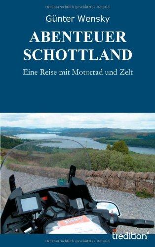 ABENTEUER SCHOTTLAND: Eine Reise mit Motorrad und Zelt Taschenbuch – 4. Februar 2013 Günter Wensky tredition 384912469X Reference - General