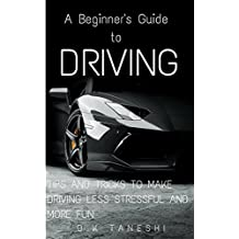 A Beginner's Guide to Driving: Tips and Tricks to make Driving Less Stressful and More Fun (Driving, Teens, Self-Help, Education, Cars, Driving Techniques, ... Tricks, Driving for Beginners, Stress)