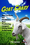 Goat Crazy: How to Have the Healthiest, Best Producing, Longest Living Goats in the Land