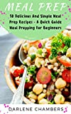 Meal Prep: 50 Delicious And Simple Meal Prep Recipes - A Quick Guide Meal Prepping For Beginners