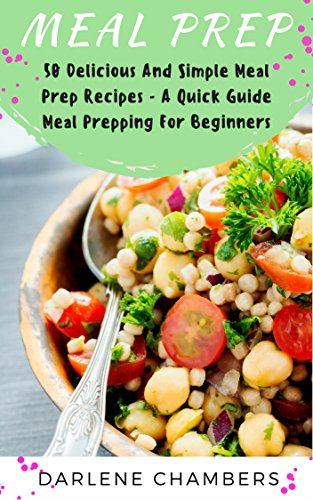 Meal Prep: 50 Delicious And Simple Meal Prep Recipes - A Quick Guide Meal Prepping For Beginners by Darlene Chambers