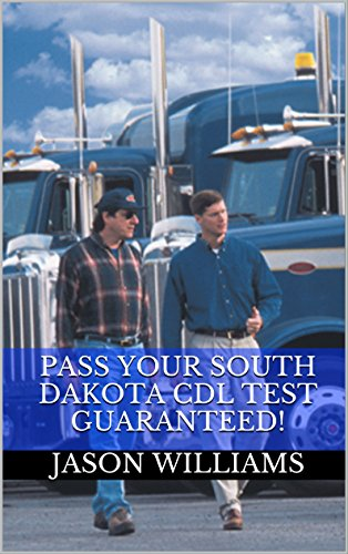 Pass Your South Dakota CDL Test Guaranteed! 100 Most Common South Dakota Commercial Driver's License With Real Practice Questions
