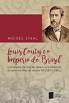 Louis Couty e o império do Brasil : o problema da mão de obra e a constituição do povo no final do século XIX (1871-1891) por [Stahl, Moisés]