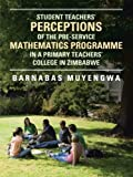 Student Teacher's Perceptions of the Pre-Service Mathematics Programme in a Primary Teachers' College in Zimbabwe, Barnabas Muyengwa, 1477251219