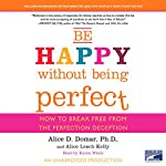 Be Happy Without Being Perfect: How to Break Free from the Perfection Deception | Alice D. Domar Ph.D.,Alice Lesch Kelly