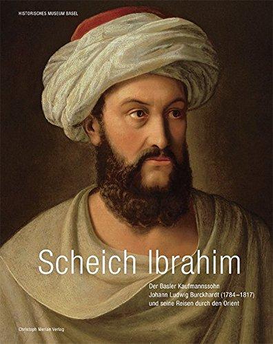 Scheich Ibrahim: Basler Kaufmannssohn Johann Ludwig Burckhardt (1784-1817) und seine Reisen durch den Orient
