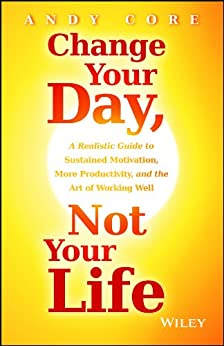 Change Your Day, Not Your Life: A Realistic Guide to Sustained Motivation, More Productivity and the Art Of Working Well by [Core, Andy]