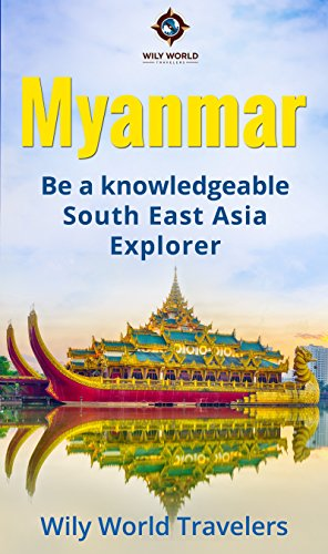 Myanmar (Burma): A Concise History, Language, Culture, Cuisine, Transport & Travel Guide (Be a Knowledgeable South East Asia Explorer Book 5)