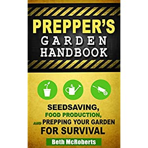 Preppers Garden Handbook: Seedsaving, Food Production, and Prepping Your Garden for Survival (Practical Preppers)