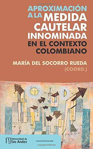 Aproximación a la medida cautelar innominada en el contexto colombiano Tapa blanda – 1 abr 2017 Mrs. Maria Del Socorro Rueda Ediciones Uniandes 9587745272 LAW078000