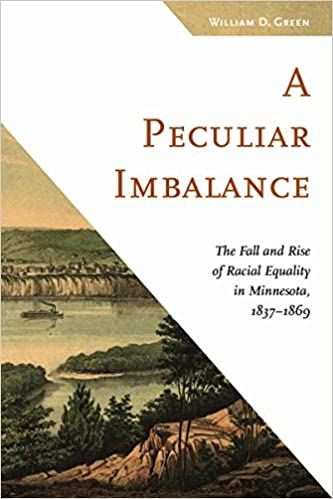 A Peculiar Imbalance: The Fall and Rise of Racial Equality in Minnesota, 1837–1869 (Fesler-Lampert Minnesota Heritage): William D. Green: 9780816697304: ...