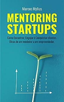 MENTORING STARTUPS: Como Encontrar, Engajar e Conquistar clientes. Dicas de um vendedor a um empreendedor por [Mylius, Marcos]