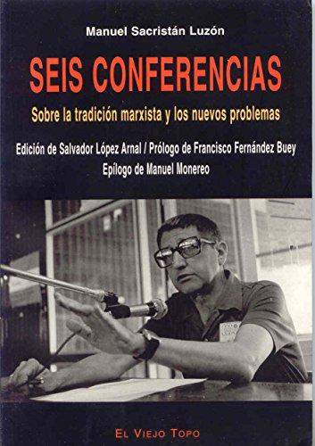 Seis conferencias: Sobre la tradición marxista y los nuevos problemas (Ensayo) por Sacristán Luzón, Manuel,López Arnal, Salvador,Fernández Buey, Francisco,Manuel Monereo