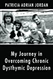 My Journey in Overcoming Chronic Dysthymic Depression, Patricia Adrian Jordan, 146272566X