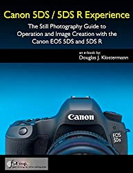 Canon 5DS / 5DS R Experience - The Still Photography Guide to Operation and Image Creation with the Canon EOS 5DS and 5DS R