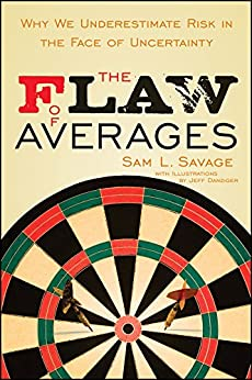 The Flaw of Averages: Why We Underestimate Risk in the Face of Uncertainty by [Savage, Sam L.]
