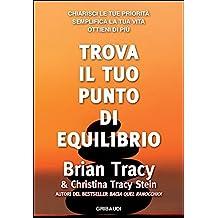 Trova il tuo punto di equilibrio: Chiarisci le tue priorità, semplifica la tua vita, ottieni di più (Italian Edition)