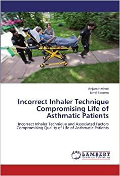 Book Incorrect Inhaler Technique Compromising Life of Asthmatic Patients: Incorrect Inhaler Technique and Associated Factors Compromising Quality of Life of Asthmatic Patients