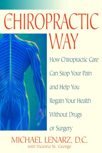 The Chiropractic Way: How Chiropractic Care Can Stop Our Pain and Help You Regain Your Health without Drugs or Surgery