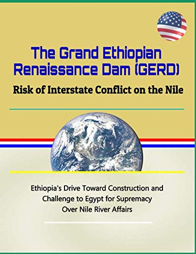 The Grand Ethiopian Renaissance Dam (GERD): Risk of Interstate Conflict on the Nile - Ethiopia's Drive Toward Construction and Challenge to Egypt for Supremacy Over Nile River - Electricity Dam