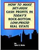 How to Make Sky-High Cash Profits in Today's Rock-Bottom Low-Priced Real Estate