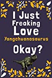 """I Just Freaking Love Yangchuanosaurus Okay?: (Diary, Notebook) (Journals) or Personal Use for Men, Women and Kids Cute Gift For Yangchuanosaurus Lovers. 6"""" x 9"""" (15.24 x 22.86 cm) - 120 Pages"""