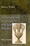 The Oriental Influence on the Ceramic Art of the Italian Renaissance : With Illustrations, Wallis, Henry, 1421272210