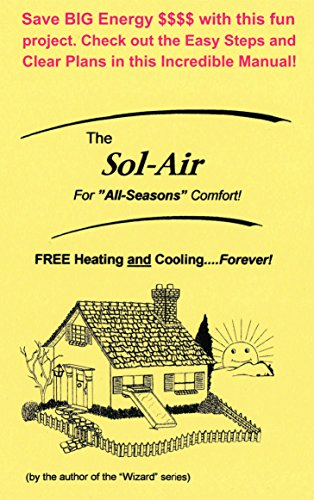 "Smart Energy Manual (The Sol-Air: FREE Heating and Cooling...Forever! - For ""All Seasons"" Comfort! - Save BIG Energy $$$$ with this fun project. Check out the Easy Steps and Clear Plans in this Incredible Manual!)"