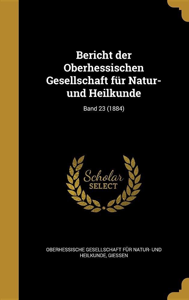 Bericht Der Oberhessischen Gesellschaft Fur Natur- Und Heilkunde; Band 23 (1884) (German Edition) pdf epub