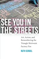See You in the Streets: Art, Action, and Remembering the Triangle Shirtwaist Factory Fire (Humanities and Public Life)