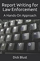 Report Writing for Law Enforcement: A Hands-On Approach