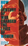 War, Women's Liberation and the Peace Movement : How a Century of War Has Changed the Lives of Women, German, Lindsey, 0745332501