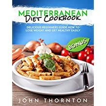 Mediterranean Diet Cookbook: Delicious Beginners Guide How to Lose Weight and Get Healthy Easily