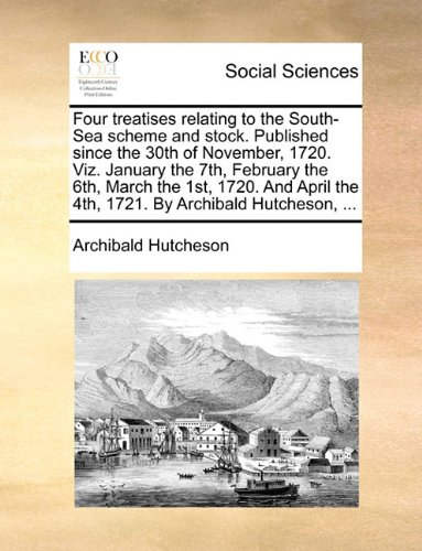 Download Four treatises relating to the South-Sea scheme and stock. Published since the 30th of November, 1720. Viz. January the 7th, February the 6th, March ... the 4th, 1721. By Archibald Hutcheson, ... pdf