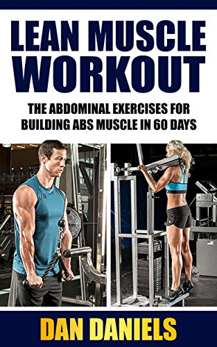 Lean Muscle Workout: The Abdominal Exercises for Building Lean Abs Muscle In 60 Days (workout routines, build muscle, abs exercise, lean muscle diet)